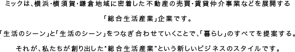 """ミックは、横浜・横須賀・鎌倉地域に密着した不動産の売買・賃貸仲介事業などを展開する「総合生活産業」企業です。「生活のシーン」と「生活のシーン」をつなぎ合わせていくことで、「暮らし」のすべてを提案する。それが、私たちが創り出した""""総合生活産業""""という新しいビジネスのスタイルです。"""